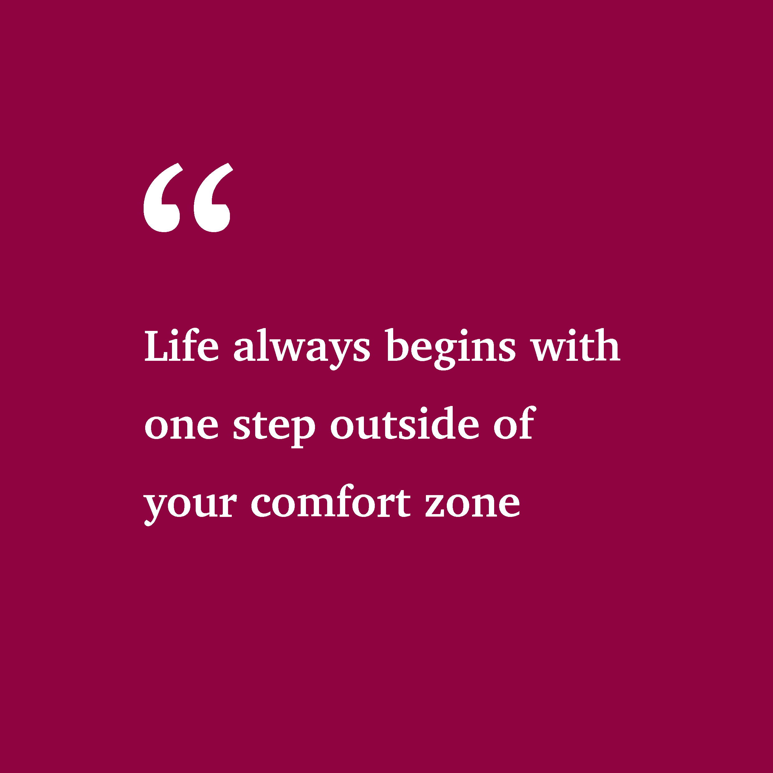 Life always begins with one step outside of your comfort zone